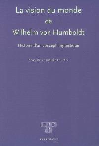 La vision du monde de Wilhelm von Humboldt : histoire d'un concept linguistique