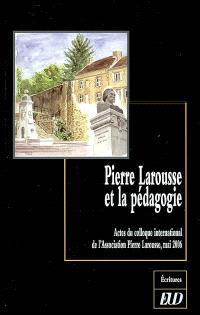 Pierre Larousse et la pédagogie : actes du colloque international de l'Association Pierre Larousse, Toucy, mai 2006