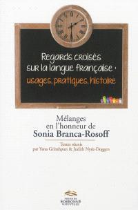 Regards croisés sur la langue française : usage, pratiques, histoire : mélanges en l'honneur de Sonia Branca-Rosoff
